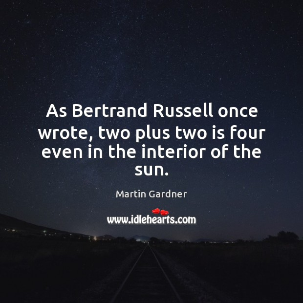 As Bertrand Russell once wrote, two plus two is four even in the interior of the sun. Martin Gardner Picture Quote