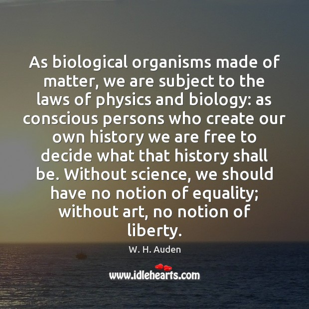 As biological organisms made of matter, we are subject to the laws W. H. Auden Picture Quote