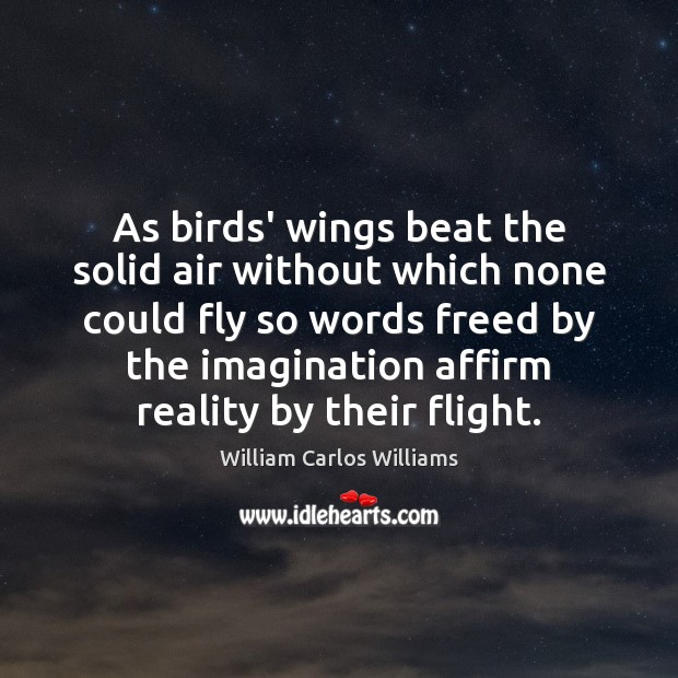 As birds' wings beat the solid air without which none could fly William Carlos Williams Picture Quote