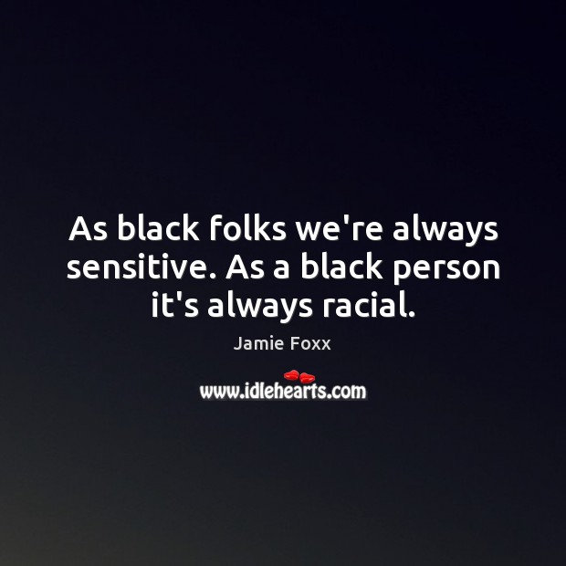 As black folks we're always sensitive. As a black person it's always racial. Jamie Foxx Picture Quote
