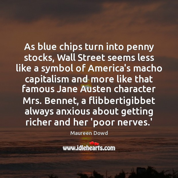 As blue chips turn into penny stocks, Wall Street seems less like Maureen Dowd Picture Quote