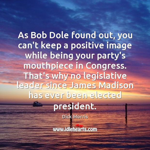 Dick Morris Picture Quote image saying: As Bob Dole found out, you can't keep a positive image while