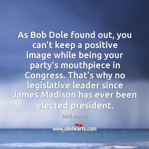 As bob dole found out, you can't keep a positive image while being your party's mouthpiece in congress. Dick Morris Picture Quote