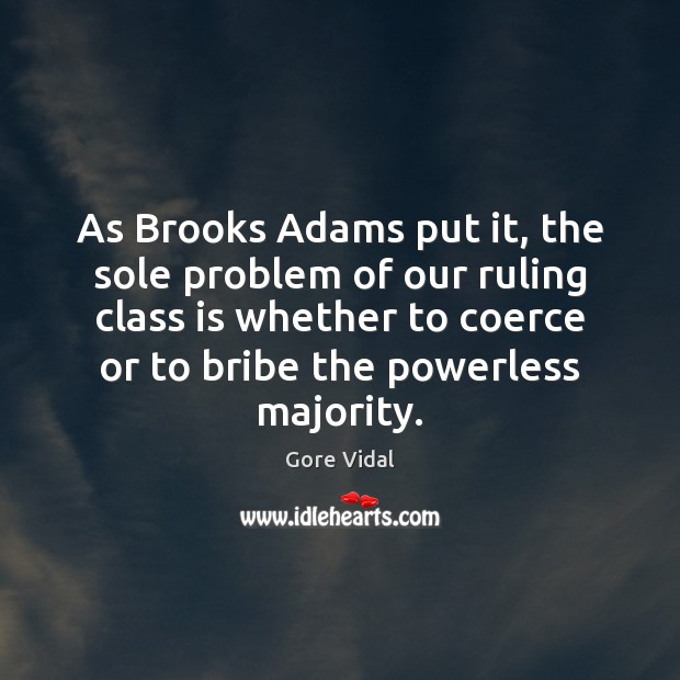 As Brooks Adams put it, the sole problem of our ruling class Image