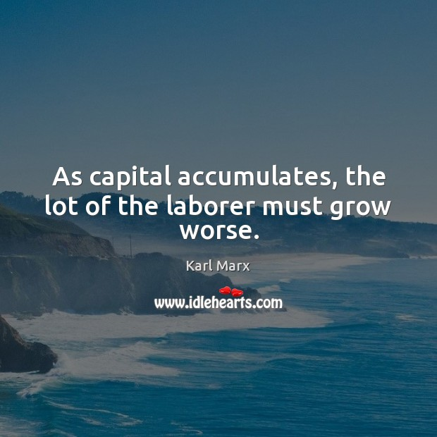 Image, As capital accumulates, the lot of the laborer must grow worse.