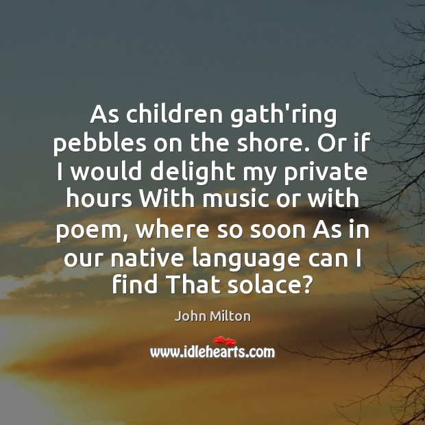 As children gath'ring pebbles on the shore. Or if I would delight John Milton Picture Quote