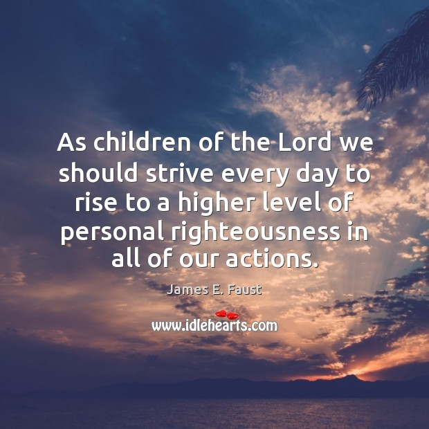 As children of the Lord we should strive every day to rise James E. Faust Picture Quote