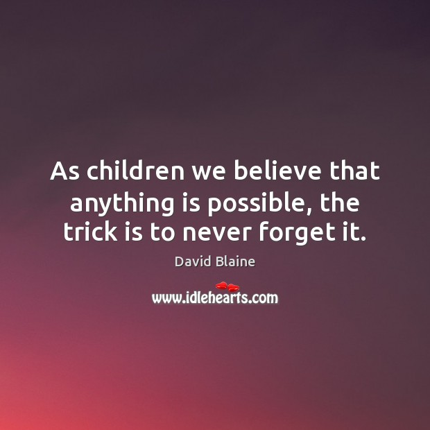 As children we believe that anything is possible, the trick is to never forget it. Image