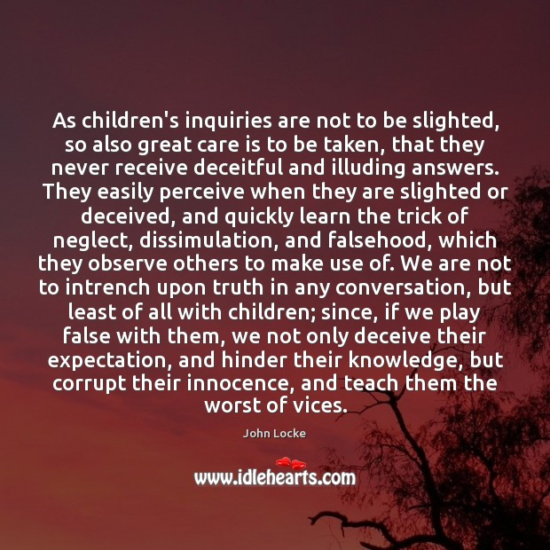 As children's inquiries are not to be slighted, so also great care John Locke Picture Quote