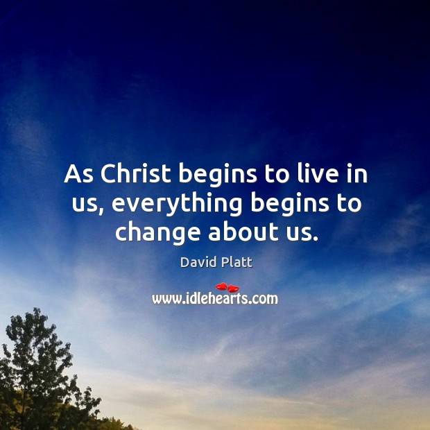 As Christ begins to live in us, everything begins to change about us. Image