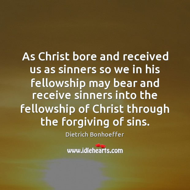 As Christ bore and received us as sinners so we in his Image
