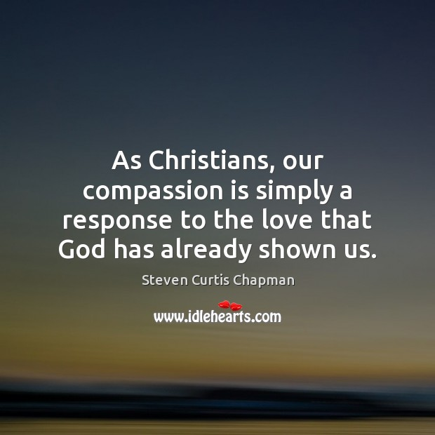 As Christians, our compassion is simply a response to the love that Image