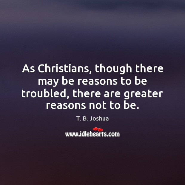 T. B. Joshua Picture Quote image saying: As Christians, though there may be reasons to be troubled, there are