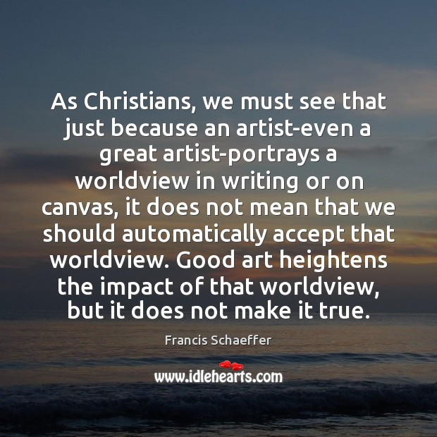 As Christians, we must see that just because an artist-even a great Francis Schaeffer Picture Quote