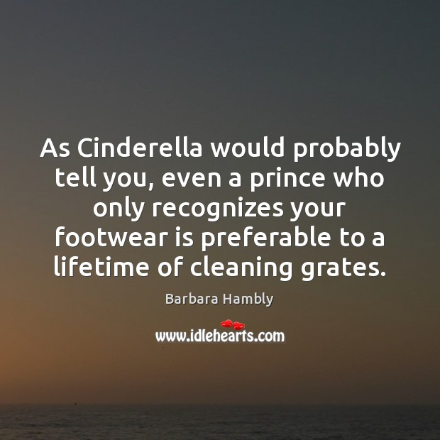 As Cinderella would probably tell you, even a prince who only recognizes Barbara Hambly Picture Quote