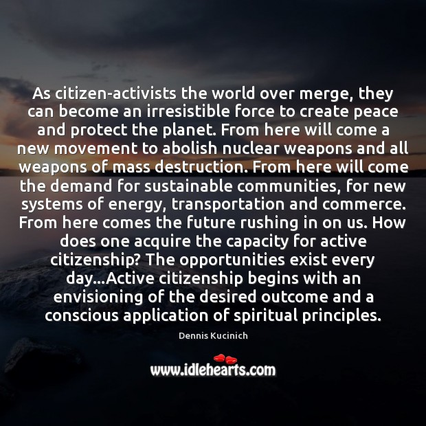 As citizen-activists the world over merge, they can become an irresistible force Dennis Kucinich Picture Quote