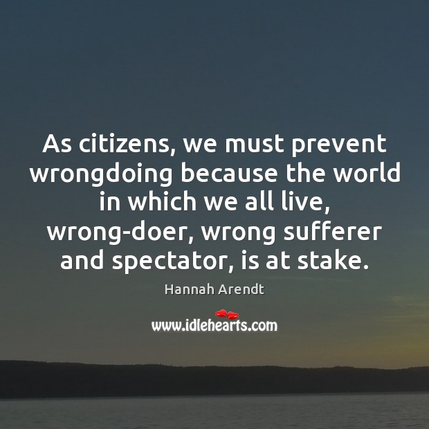 As citizens, we must prevent wrongdoing because the world in which we Hannah Arendt Picture Quote