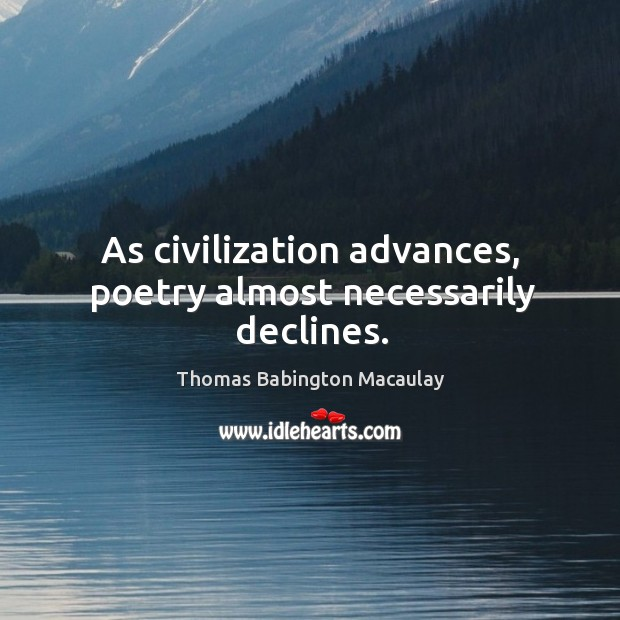 As civilization advances, poetry almost necessarily declines. Thomas Babington Macaulay Picture Quote