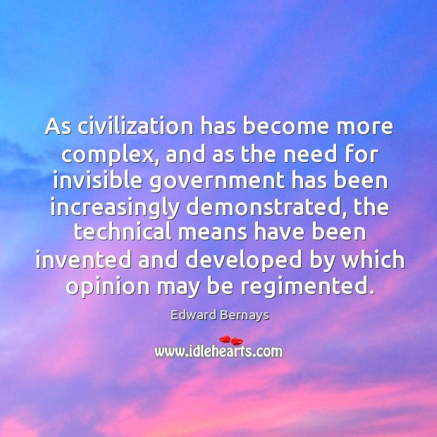 As civilization has become more complex, and as the need for invisible Edward Bernays Picture Quote