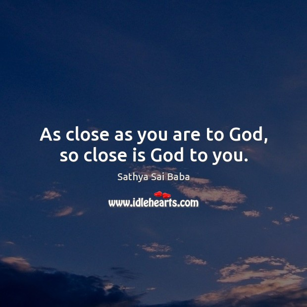 As close as you are to God, so close is God to you. Sathya Sai Baba Picture Quote