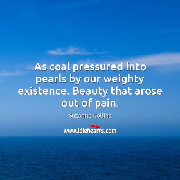 As coal pressured into pearls by our weighty existence. Beauty that arose out of pain. Image