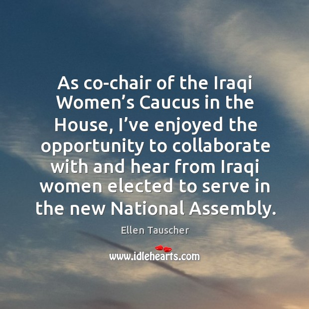 As co-chair of the iraqi women's caucus in the house, I've enjoyed the opportunity Ellen Tauscher Picture Quote