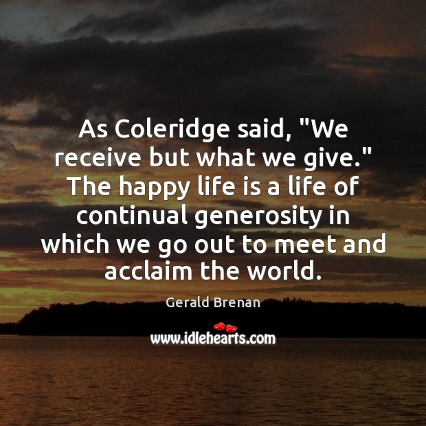 "As Coleridge said, ""We receive but what we give."" The happy life Gerald Brenan Picture Quote"