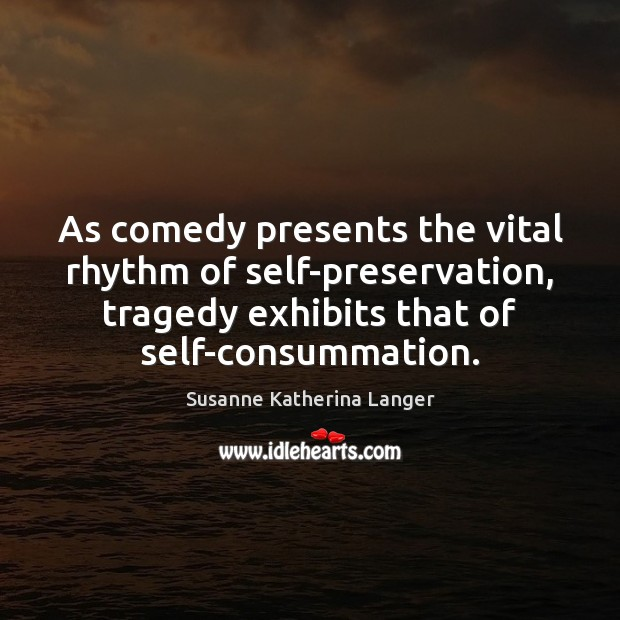 As comedy presents the vital rhythm of self-preservation, tragedy exhibits that of Susanne Katherina Langer Picture Quote