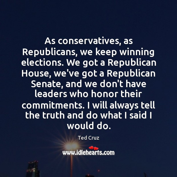 As conservatives, as Republicans, we keep winning elections. We got a Republican Ted Cruz Picture Quote