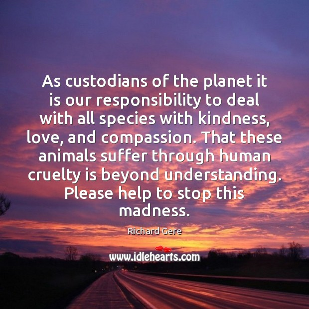 As custodians of the planet it is our responsibility to deal with Richard Gere Picture Quote