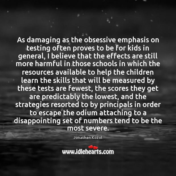 As damaging as the obsessive emphasis on testing often proves to be Jonathan Kozol Picture Quote