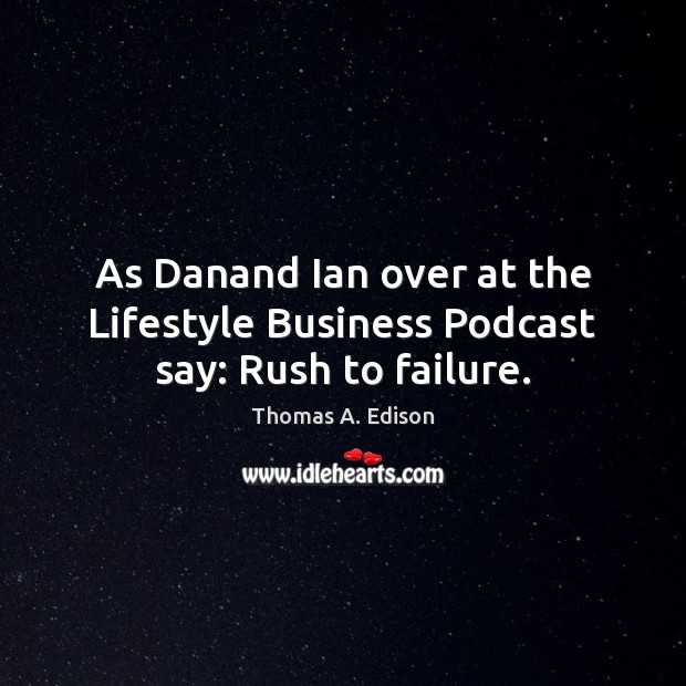 Image, As Danand Ian over at the Lifestyle Business Podcast say: Rush to failure.
