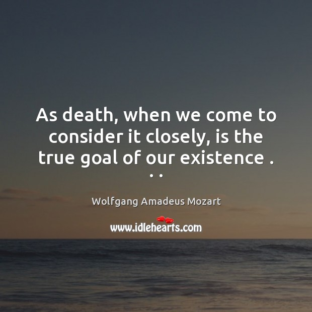 As death, when we come to consider it closely, is the true goal of our existence . . . Image