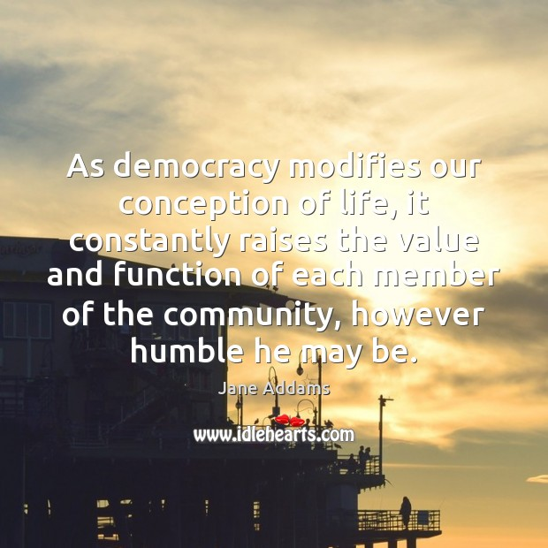 As democracy modifies our conception of life, it constantly raises the value Image