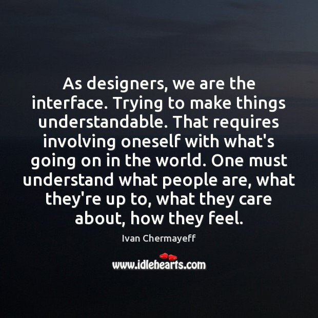 As designers, we are the interface. Trying to make things understandable. That Image