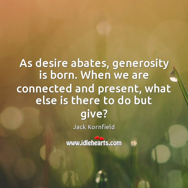 As desire abates, generosity is born. When we are connected and present, Jack Kornfield Picture Quote