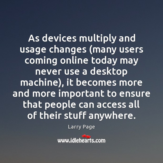 As devices multiply and usage changes (many users coming online today may Image