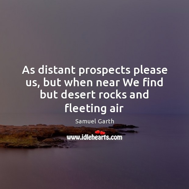 As distant prospects please us, but when near We find but desert rocks and fleeting air Samuel Garth Picture Quote