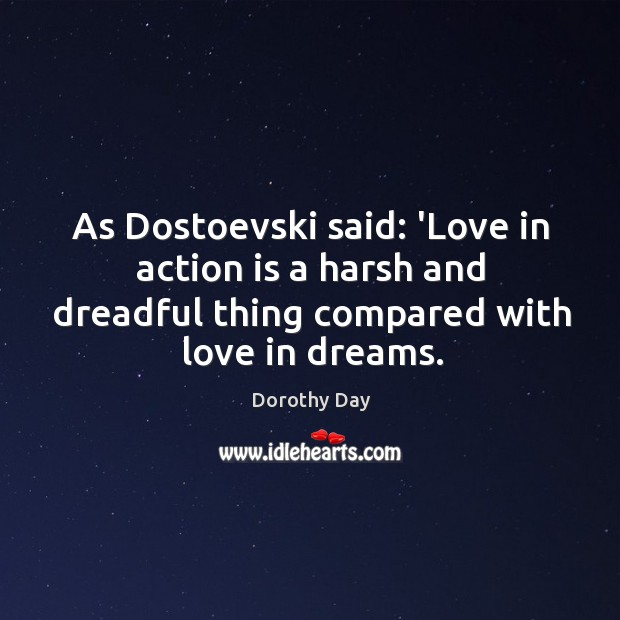 As Dostoevski said: 'Love in action is a harsh and dreadful thing Dorothy Day Picture Quote