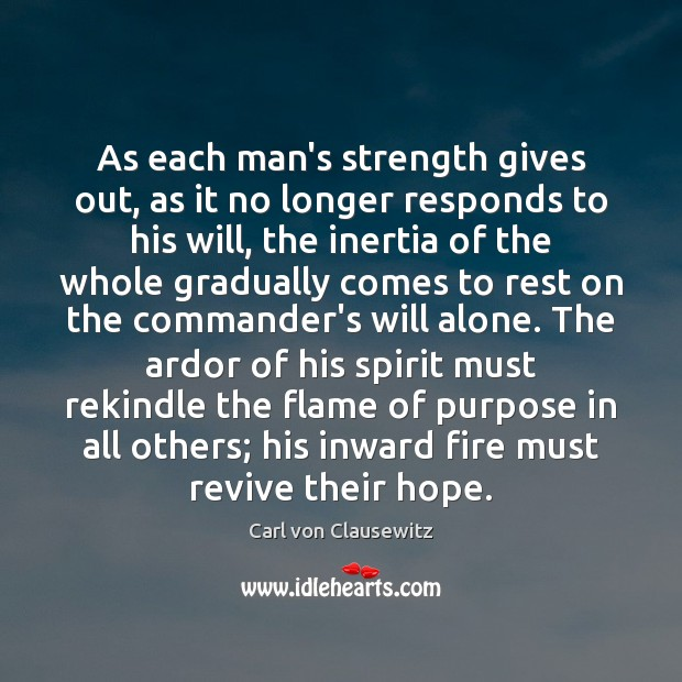 As each man's strength gives out, as it no longer responds to Carl von Clausewitz Picture Quote