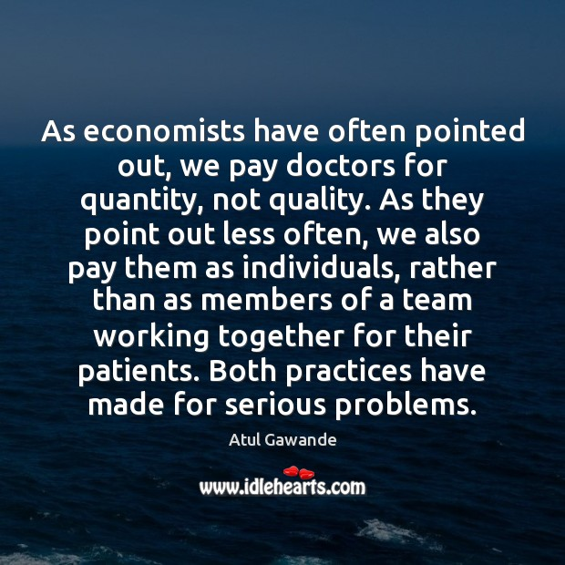 As economists have often pointed out, we pay doctors for quantity, not Atul Gawande Picture Quote