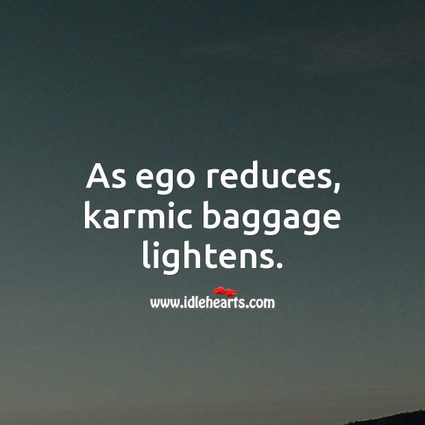 As ego reduces, karmic baggage lightens. Ego Quotes Image
