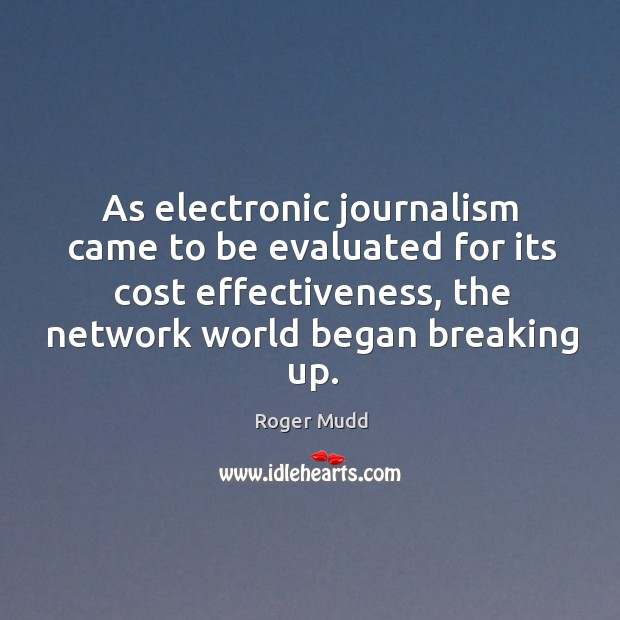As electronic journalism came to be evaluated for its cost effectiveness, the network world began breaking up. Image