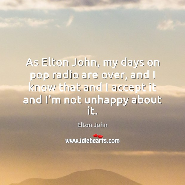 As Elton John, my days on pop radio are over, and I Elton John Picture Quote