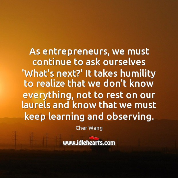 As entrepreneurs, we must continue to ask ourselves 'What's next?' It Cher Wang Picture Quote