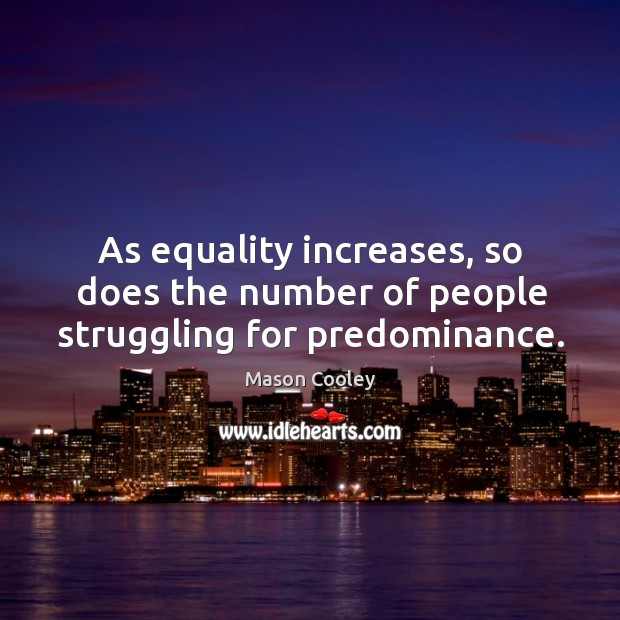 As equality increases, so does the number of people struggling for predominance. Image