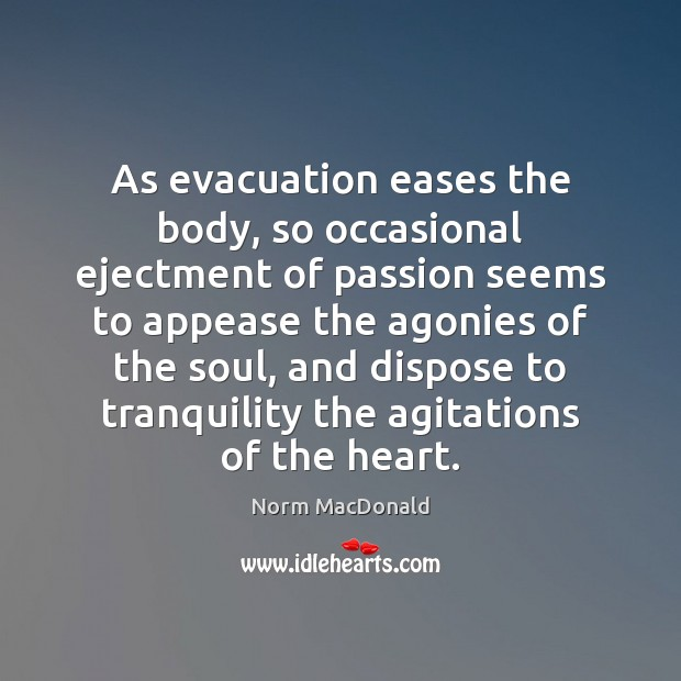 As evacuation eases the body, so occasional ejectment of passion seems to Norm MacDonald Picture Quote