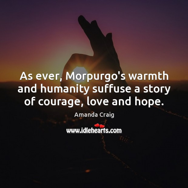 As ever, Morpurgo's warmth and humanity suffuse a story of courage, love and hope. Image