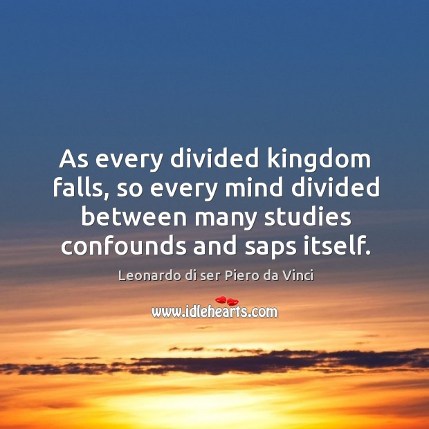 As every divided kingdom falls, so every mind divided between many studies confounds and saps itself. Image