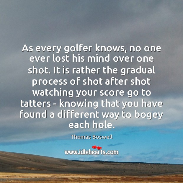 As every golfer knows, no one ever lost his mind over one Thomas Boswell Picture Quote